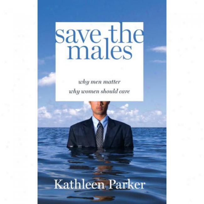 Save The Males: Why Men Matter Why Women Should Charge