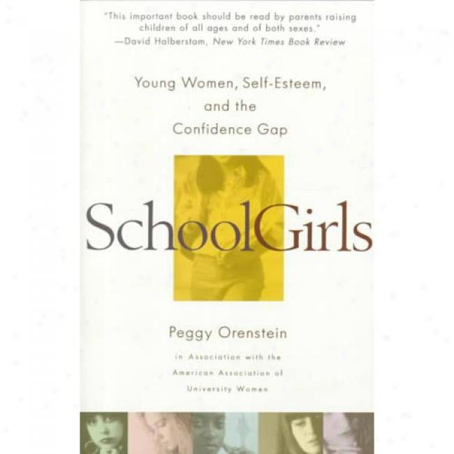 School Girls:_Young Women, Self Esteem, And The Confidence Gap By Peggy Orenstein, Isbn 0385425767