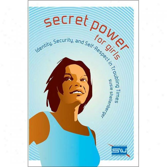 Secret Power For Girls: Identity, Securiyt, And Self-respect In Troubling Times By Susie Shellenberger, Isbn 0310249724