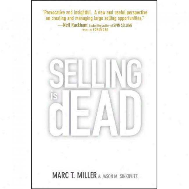 Selling Is Dead: Moving Beyond Traditional Sales Roles And Practices To Re\/itakize Growth