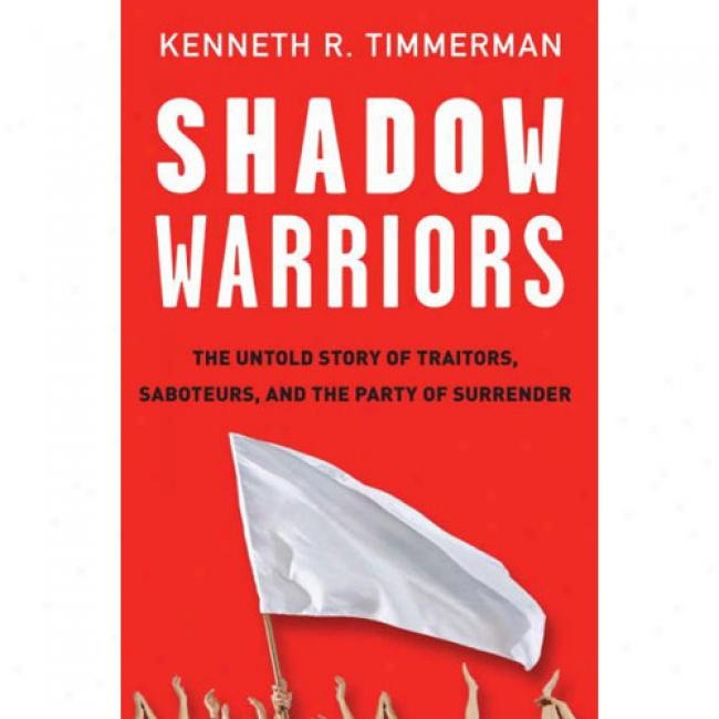 Shadow Warriors: The nUtold Story Of Traitors, Saboteurs, And The Party Of Surrender