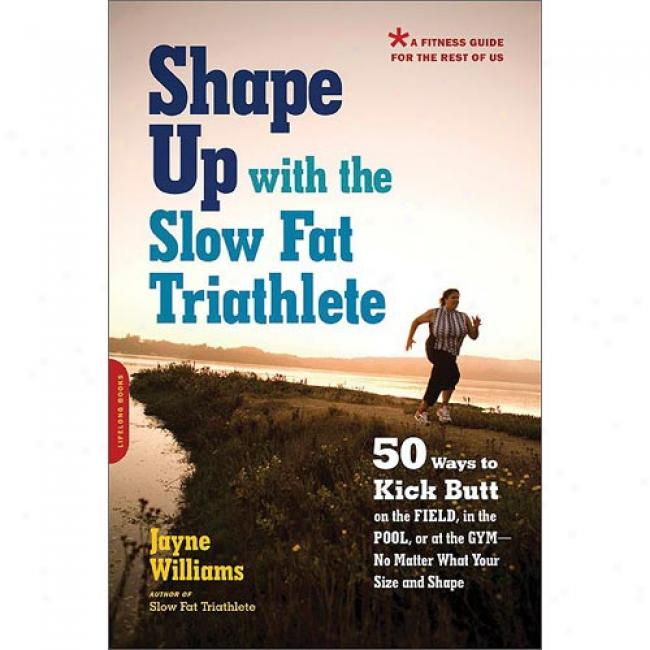 Shape Up With The Slow Fat Triathlete: 50 Ways To Kick Butt On The Field, In The Pool, Or At The Gym--no Matter What Your Size Ans Shape
