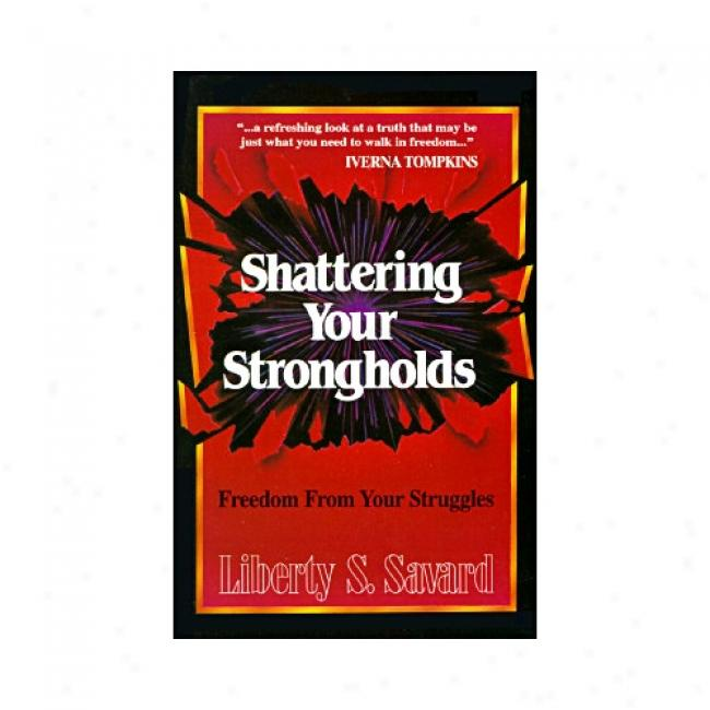 Shattering Your Strongholds: Freedom From Your Struggles By Liberty Savard, Isbn 0882707132