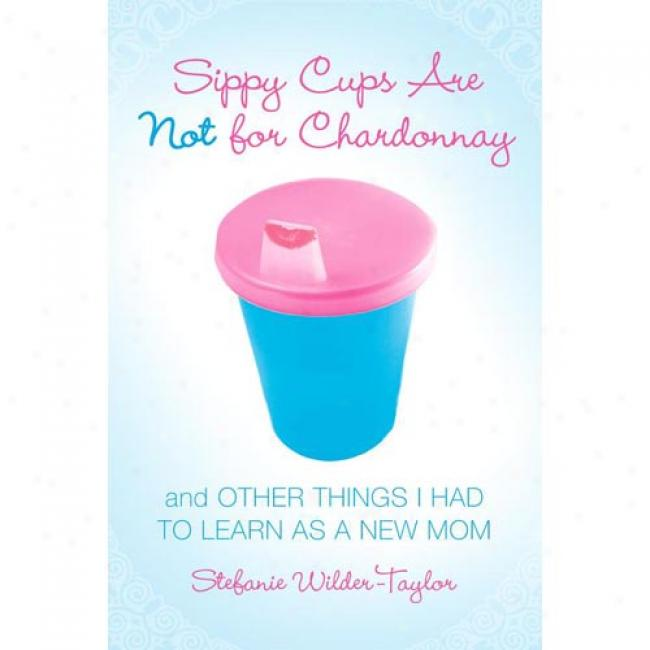 Sippy Cups Are Not For Chardonnay: And Other Things I Had To Get a knowledge of As A New Mom