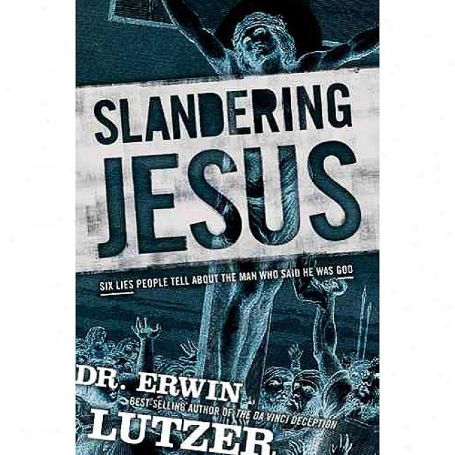 Slandering Jesus: Six Lies Population Tell About The Man Who Said He Was God