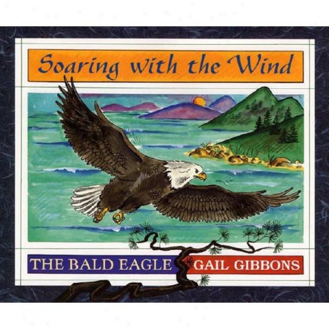 Soaring Attending The Wind: The Bald Eagle By Gail Gibbons, Isbn 068813730x