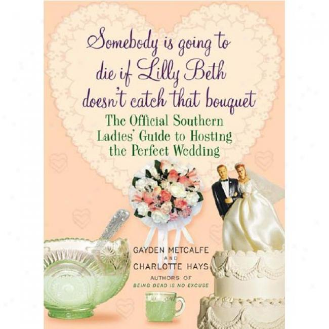 Somebody Is Going To Die If Lilly Beth Doesn't Catch That Bouquet: The Official Southern Ladies' Guide To Hosting The Prrfect Wedding