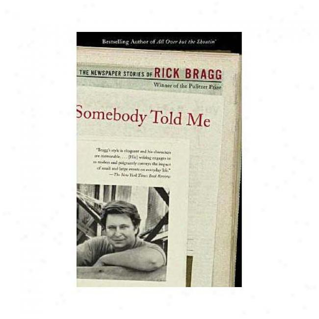Somebody Told Me: The Newspaper Stories Of Rick Bragg By Rick Bragg, Isbn 0375725520