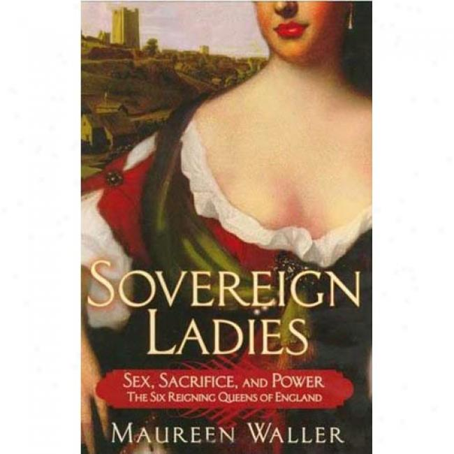 Sovereign Ladies: The Six Reigning Queens Of England