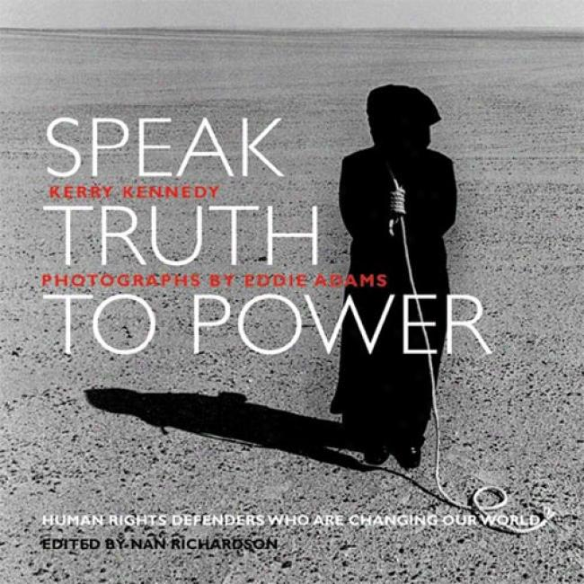 Speak Tru5h To Power: Human Rights Defenders Who Are Changing Our World By Kerry Kennedy Cuomo, Isbn 1884167330