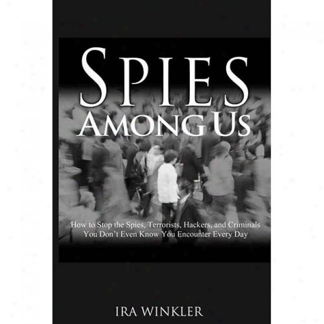 Spies Among Us: How To Stop The Spies, Tetoristz, Hackers, And Criminals You Don't Even Know You Encounter Every Day