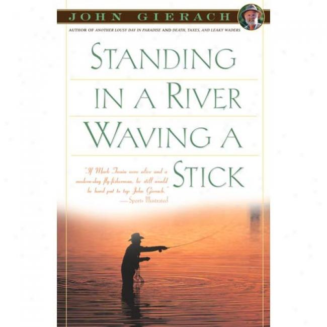Standing In A River Waving A Stick By John Gierach, Isbn 0684863294
