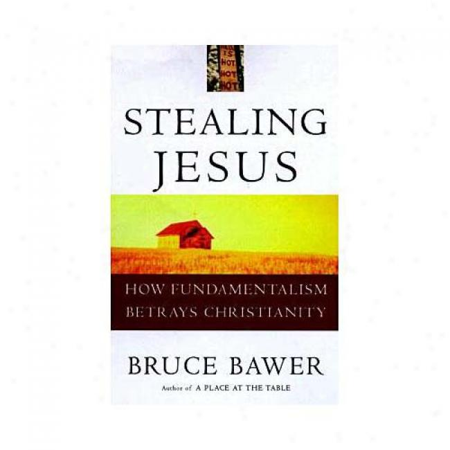 Stealing Jesus: How Fundamentalism Betrays Christianity By Bruce Bawer, Isbn 0609802224