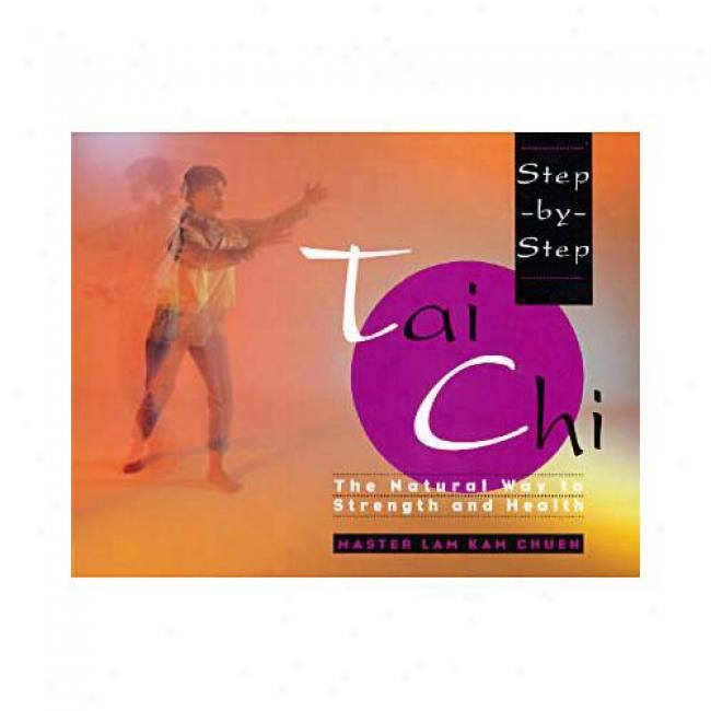 Step-by-step Tai Chi: The Natural Way To Strength And Health ByL am Kam Chuen, Isbn 0671892479