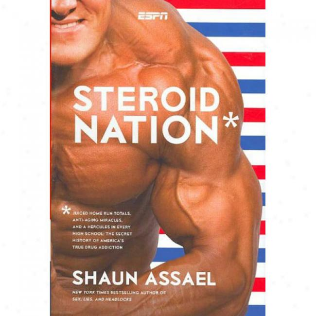 Steroid Nation: Juiced Home Rhn Totalls, Anti-aging Miracles, And A Hercules In Every High School: The Secret History Of America's True