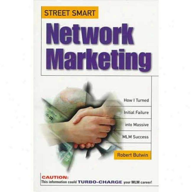 Street-smart Network Marketing: How I Turned Initial Failure Into Massive Mlm Success By Robert Butwin, Isbn 0761510001