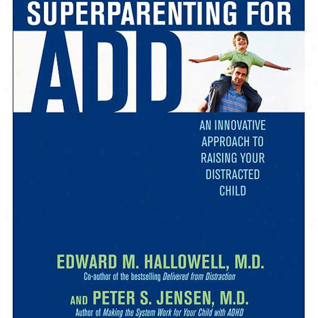 Superparenting For Add: One Innovative Approach To Raising Your Distracted Child