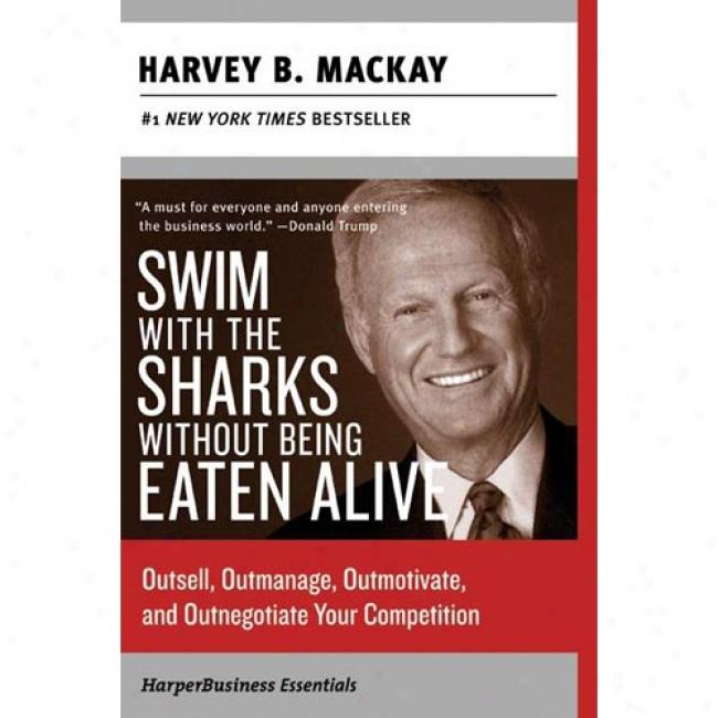 Swin With The Sharks Without Being Eaten Alive: Outsell, Outmanage, Outmotivate, And Outnegotiate Your Competition