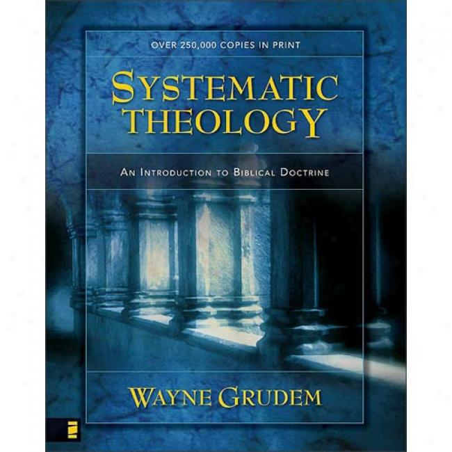 Systematic Theology: An Introduction To Biblical Doctrine By Wayen A. Grudem, Isbn 0310286700