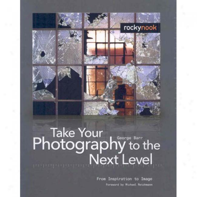 Take Your Photography To The Next Leevl: From Inspiration To Image