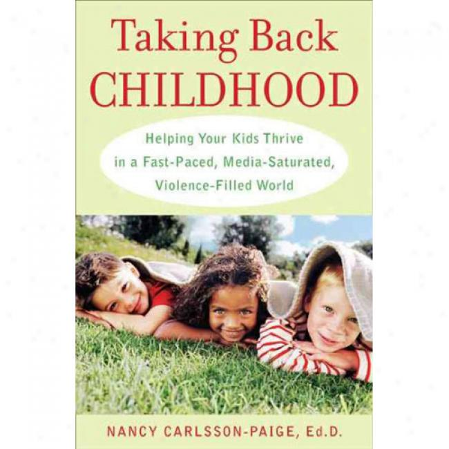 Taking Back Childhood: Helping Your Kids Thrive In A Fast-pced, Media-saturated, Violence-filled World