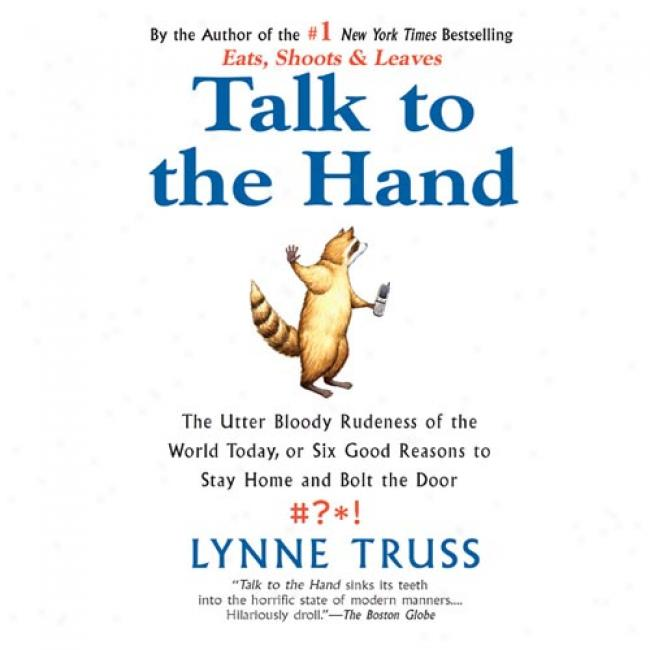 Talk To The Hand: The Utter Bloody Rudeness Of The World Todsy, Or Six Good Reasons To Stay Home And Bolt The House