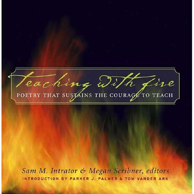 Teaching With Fire: Poetry That Sustains The Courage To Teach By Samuel Intrator, Isbn 0787969702