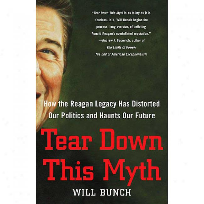 Break away Down This Myth: How The Reagan Legacy Has Distorted Our Politics And Haunts Our Future