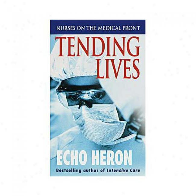 Tending Lives: Nurses On The Medical Front By Echo Heron, Isbn 0804118213