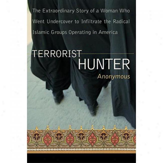 Terrorist Hunter: The Extraordinary Story Of A Woman Who Went Undercover To Infiltrate The Radical Islamic Groups Operatig In America By Anonymous, Isbn 0060528192