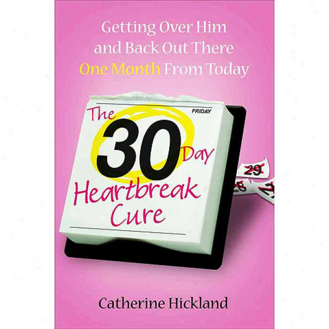 The 30-day Heartbreak Cure: Getting Over Him And Back Oit There One Month From Today