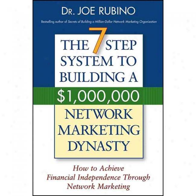The 7-step System To Building A $1,000,000 Network Marketing Dynasty: How To Achieve Financial Indep3ndence Through Network Marketing