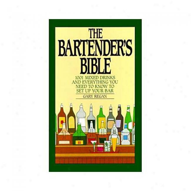 The Bartender's Bible: 1001 Mixed Drinks And Everything You Need To Know To Set Up Your Bar By Gary Regan, Isbn 006016722x