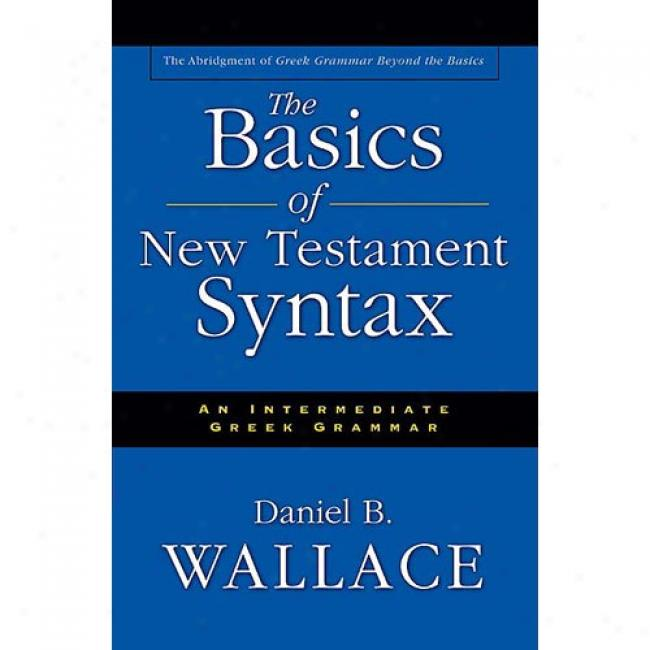 The Basics Of New Testament Syntax: An Intermediate Greek Grammar By Daniel B. Wallace, Isbn 0310232295