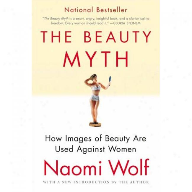 The Beauty Myth: How Images Of Beauty Are Used Against Women By Naomi Wolf, Isbn 0060512180