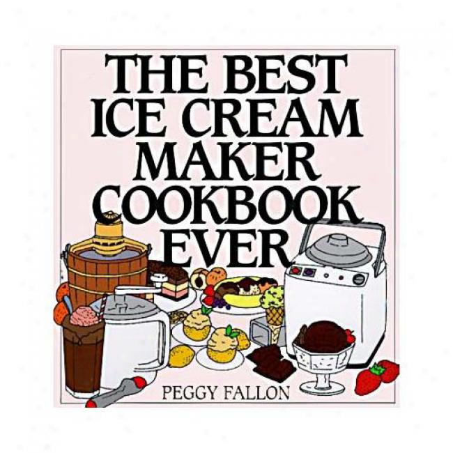 The Best Ice Cream Maker Cookbook Ever By Peggy Fallon, Isbn 0060187654