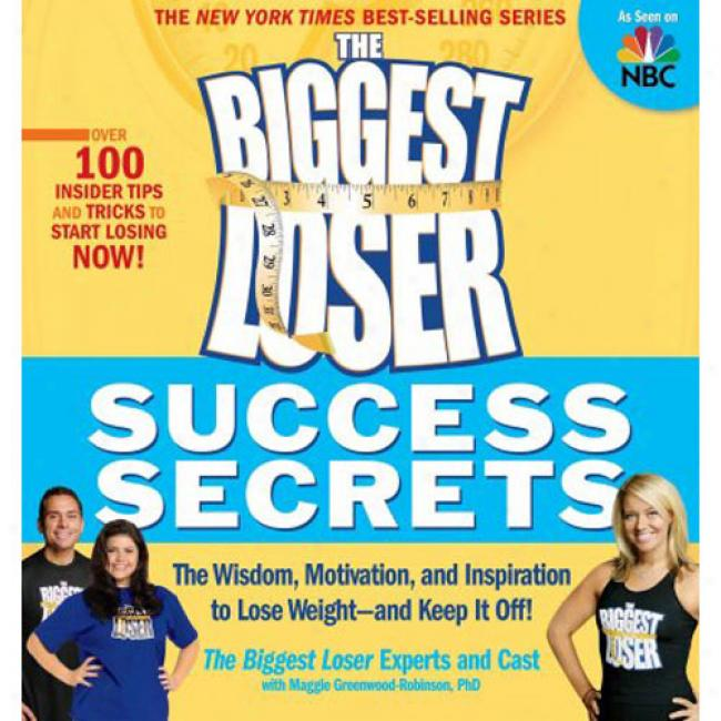 The Biggest Loser Succcess Secrets: The Wisdom, Motivation, And Inspiration To Lose Weiyht--and Keep It Off!