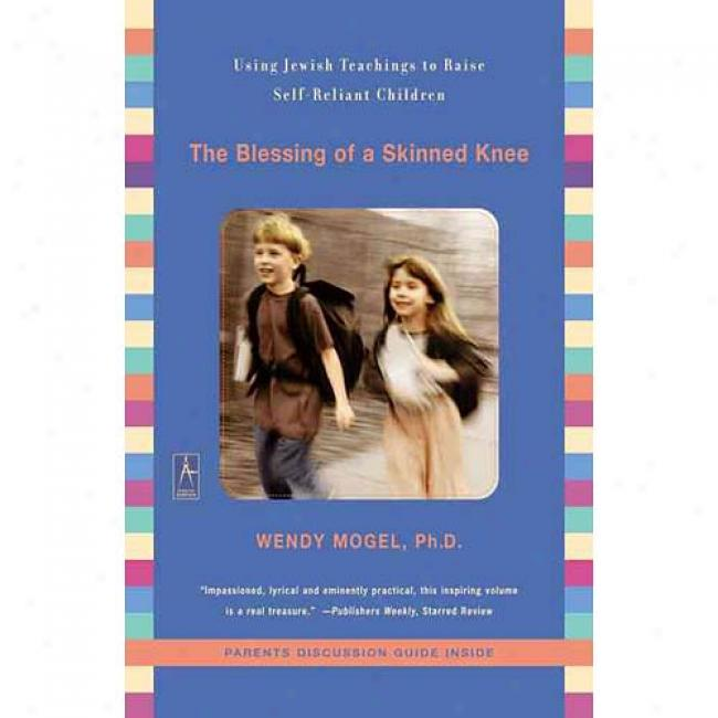The Blessing Of A Skinned Knee: Using Jewish Teachings To Raie Self-reliant Children By Wendy Mogel, Isbn 0142196002