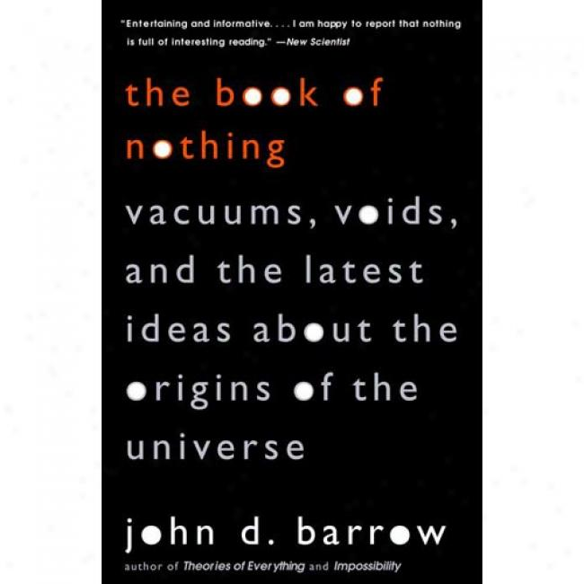 The Book Of Nothing: Vacuums, Voids, And The Latest Ideas About The Origins Of The Univerae By John D. Barrow, Isbn 0375726098