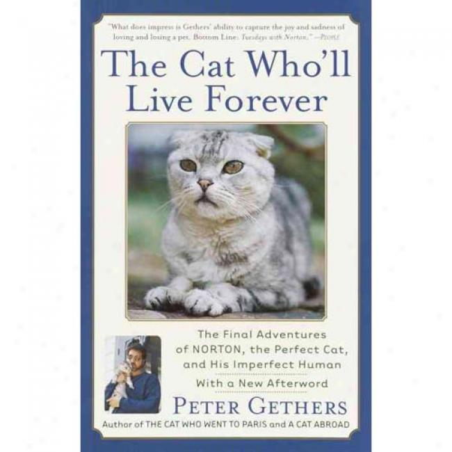 The Cat Who'll Live Forever: The Final Adventrues Of Norton, The Perfect Cat, And His Imperfect Human By Peter Gethers, Isbn 0767909038
