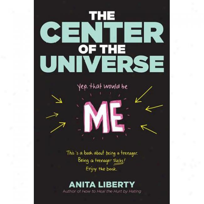 The Center Of The Univverse: Yep, That Would Be Me; This Is A Book About Being A Teenager. Being A Teenager Sucks ! Enjoy The Book.