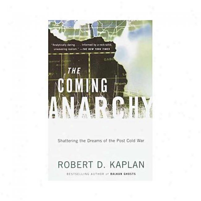 The Coming Anarchy: Shartering The Dreams Of The Post Cold War By Robert D. Kaplan, Isbn 037570759x