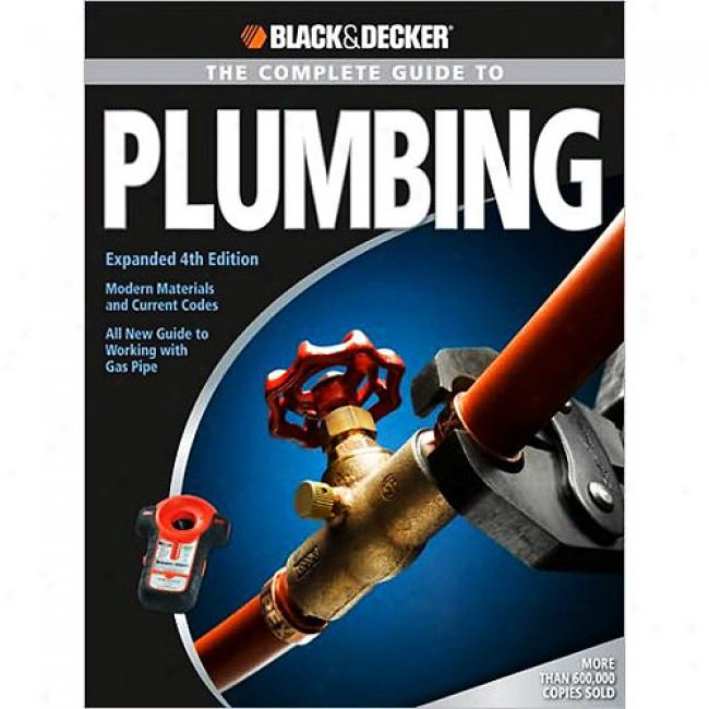 The Complret Guide To Plumbing: Modern Materials And Current Codes: All New Guide To Working With Gas Pipe