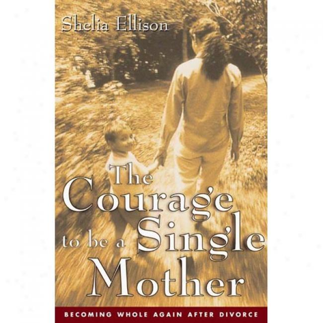 The Coutage To Be A Single Mother: Becoming Whole Again After Divorce By Sheila Ellison, Isbn 0062516523