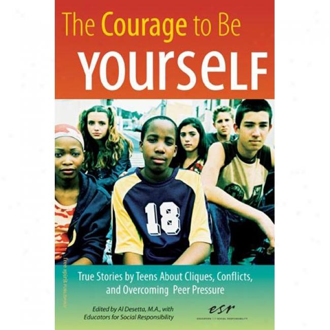 The Courage To Exist Yourself: True Stories By Teens About Cliques, Conflicts, And Overcoming Peer Pressure