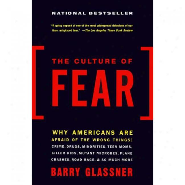 The Culture Of Fear: Why Americans Are Afraid Of The Wrong Things By Barry Glassner, Isbn 0465014909
