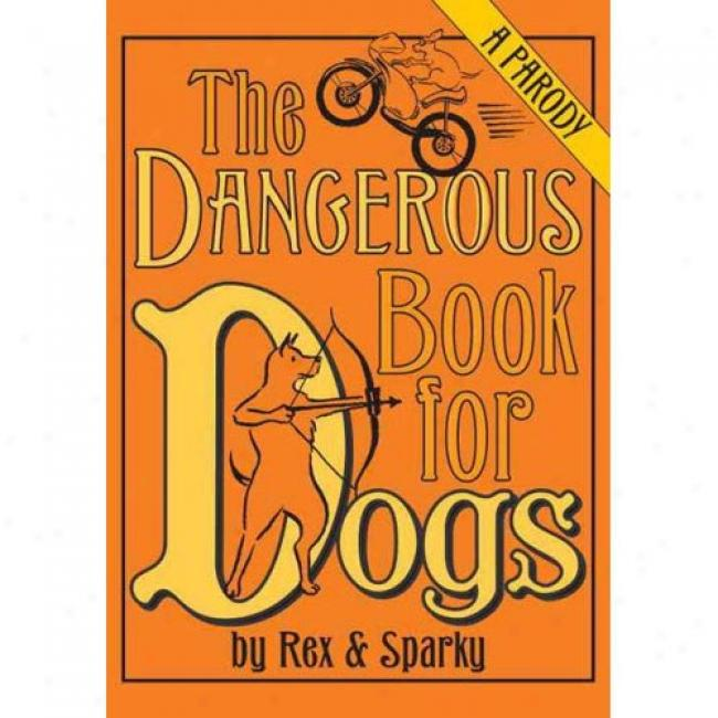 The Dangerous Book For Dogs: A Parody By Rex Adn Sparky