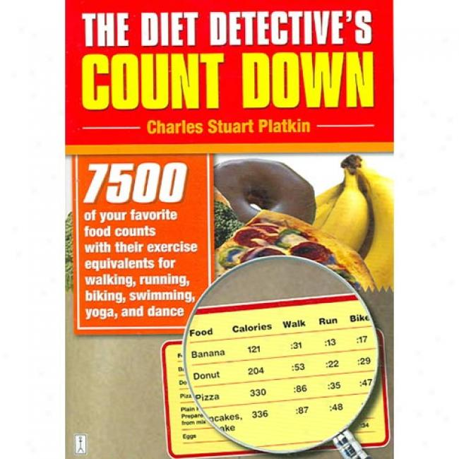 The Diet Detective's Count Down: 7500 Of Your Favorite Food Counts With Their xEercise Equivalents For Walking, Running, Biking, Swimming, Yoga, And D