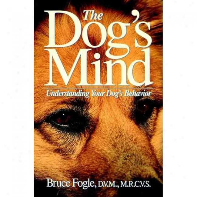 The Dog's Mind: Understanding Your Dog's Behavior By Bruce Fogle, Isbn 0876055137