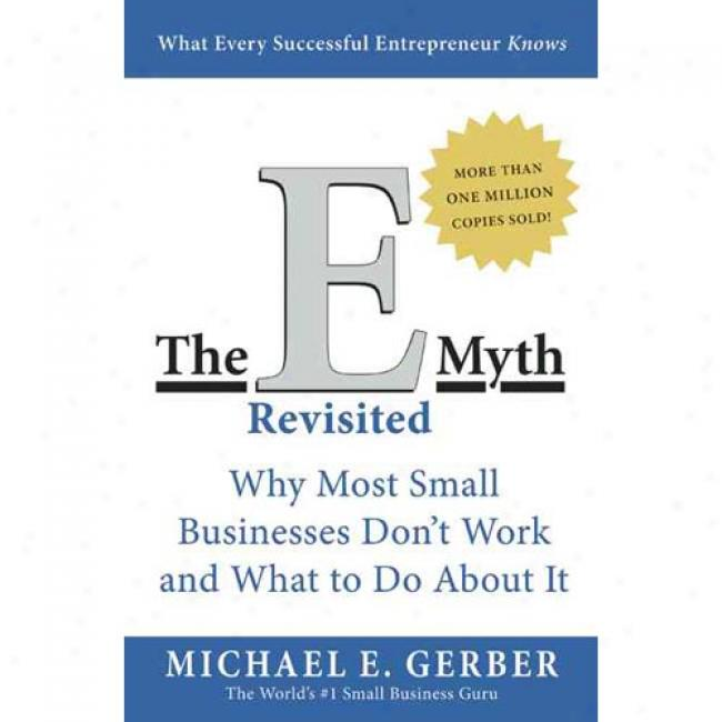 The E-myth Regisited: Why Most Small Businesses Don't Work And What To Hoax About It By Michael E. Gerber, Isbn 0887307280